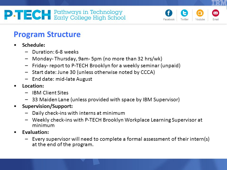 Program Structure Schedule: –Duration: 6-8 weeks –Monday- Thursday, 9am- 5pm (no more than 32 hrs/wk) –Friday- report to P-TECH Brooklyn for a weekly seminar (unpaid) –Start date: June 30 (unless otherwise noted by CCCA) –End date: mid-late August Location: –IBM Client Sites –33 Maiden Lane (unless provided with space by IBM Supervisor) Supervision/Support: –Daily check-ins with interns at minimum –Weekly check-ins with P-TECH Brooklyn Workplace Learning Supervisor at minimum Evaluation: –Every supervisor will need to complete a formal assessment of their intern(s) at the end of the program.