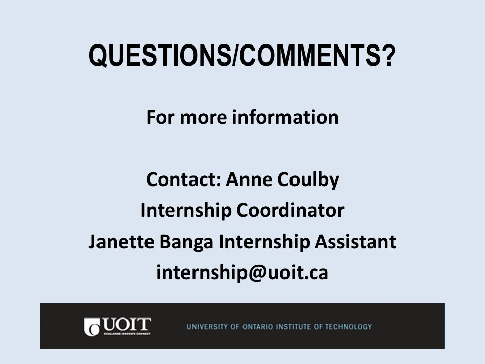 QUESTIONS/COMMENTS? For more information Contact: Anne Coulby Internship Coordinator Janette Banga Internship Assistant internship@uoit.ca