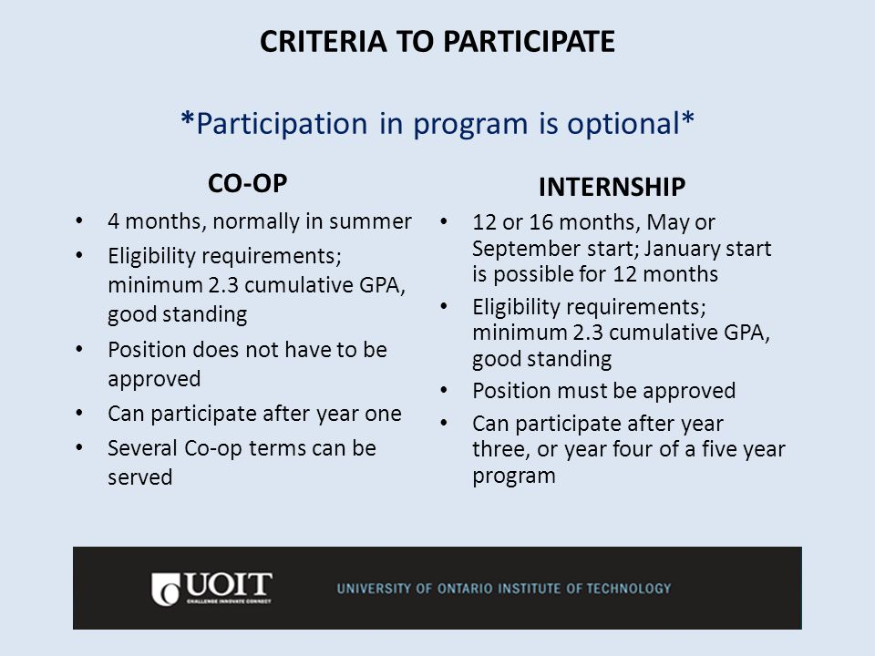 CRITERIA TO PARTICIPATE *Participation in program is optional* CO-OP 4 months, normally in summer Eligibility requirements; minimum 2.3 cumulative GPA, good standing Position does not have to be approved Can participate after year one Several Co-op terms can be served INTERNSHIP 12 or 16 months, May or September start; January start is possible for 12 months Eligibility requirements; minimum 2.3 cumulative GPA, good standing Position must be approved Can participate after year three, or year four of a five year program