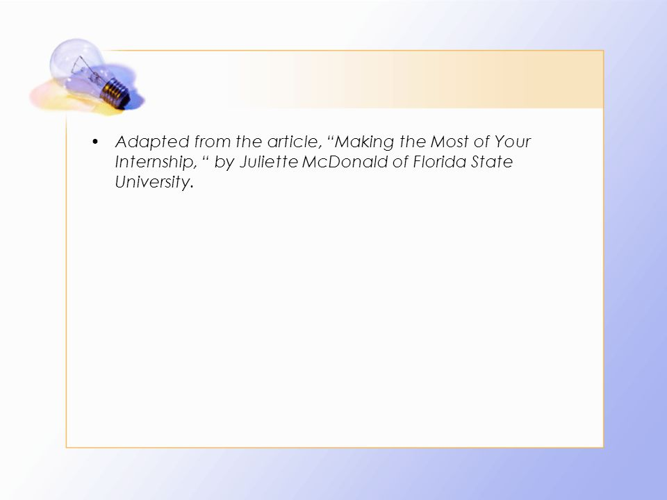 Adapted from the article, Making the Most of Your Internship, by Juliette McDonald of Florida State University.