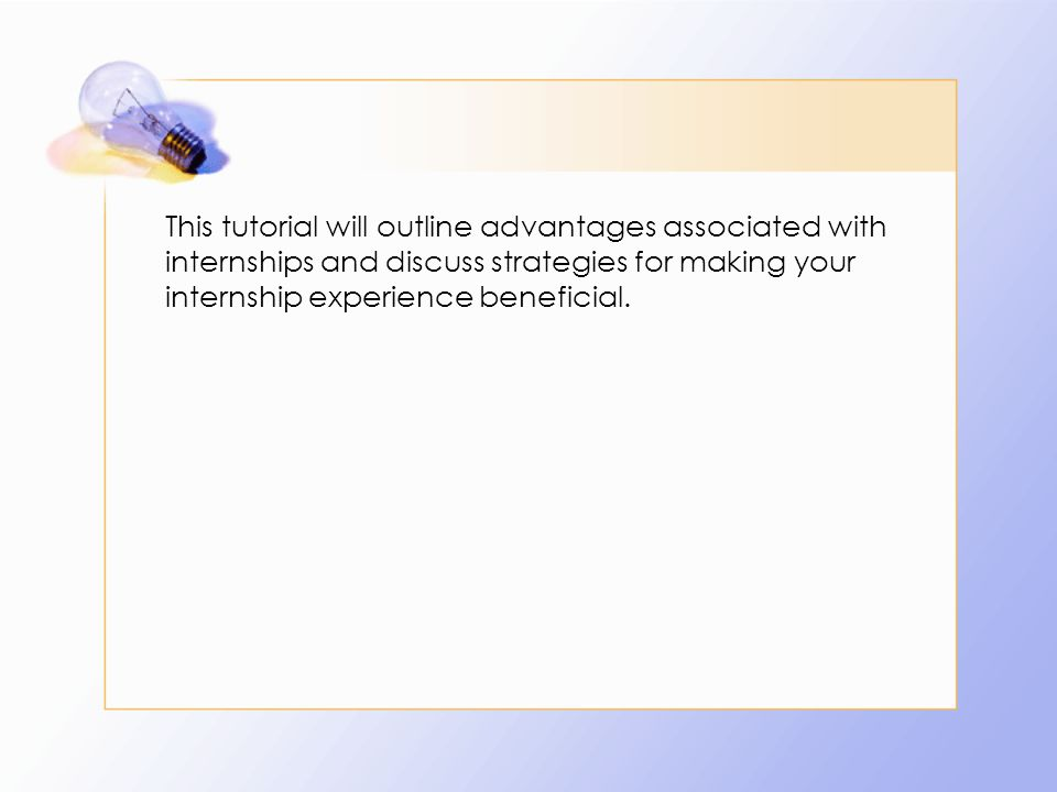This tutorial will outline advantages associated with internships and discuss strategies for making your internship experience beneficial.