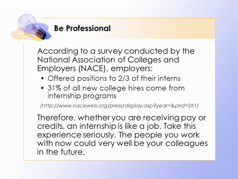 Be Professional According to a survey conducted by the National Association of Colleges and Employers (NACE), employers: Offered positions to 2/3 of their interns 31% of all new college hires come from internship programs (http://www.naceweb.org/press/display.asp year=&prid=261) Therefore, whether you are receiving pay or credits, an internship is like a job.