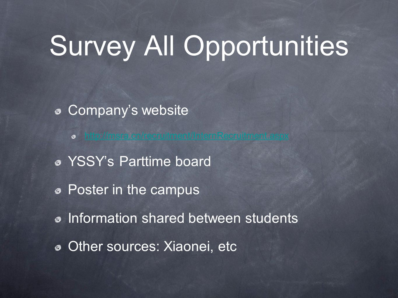 Survey All Opportunities Company's website http://msra.cn/recruitment/InternRecruitment.aspx YSSY's Parttime board Poster in the campus Information shared between students Other sources: Xiaonei, etc