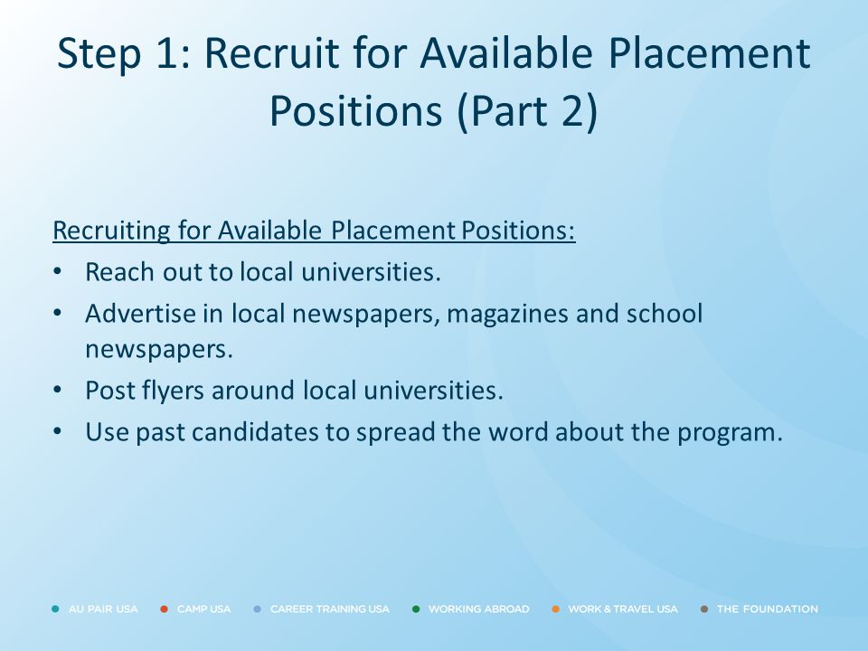 Step 1: Recruit for Available Placement Positions (Part 2) Recruiting for Available Placement Positions: Reach out to local universities. Advertise in