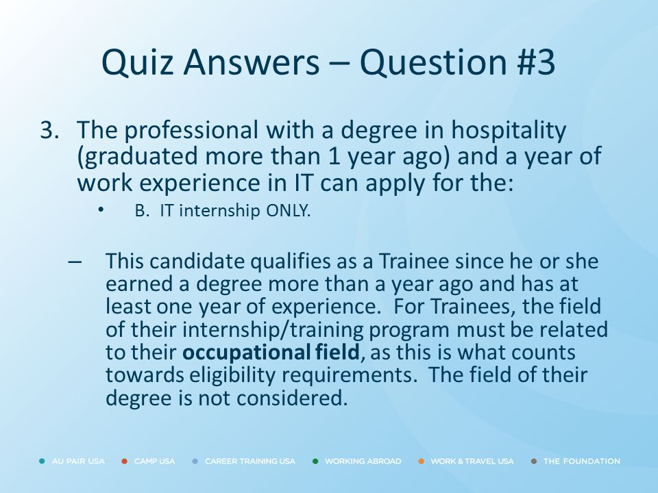 Quiz Answers – Question #3 3.The professional with a degree in hospitality (graduated more than 1 year ago) and a year of work experience in IT can ap