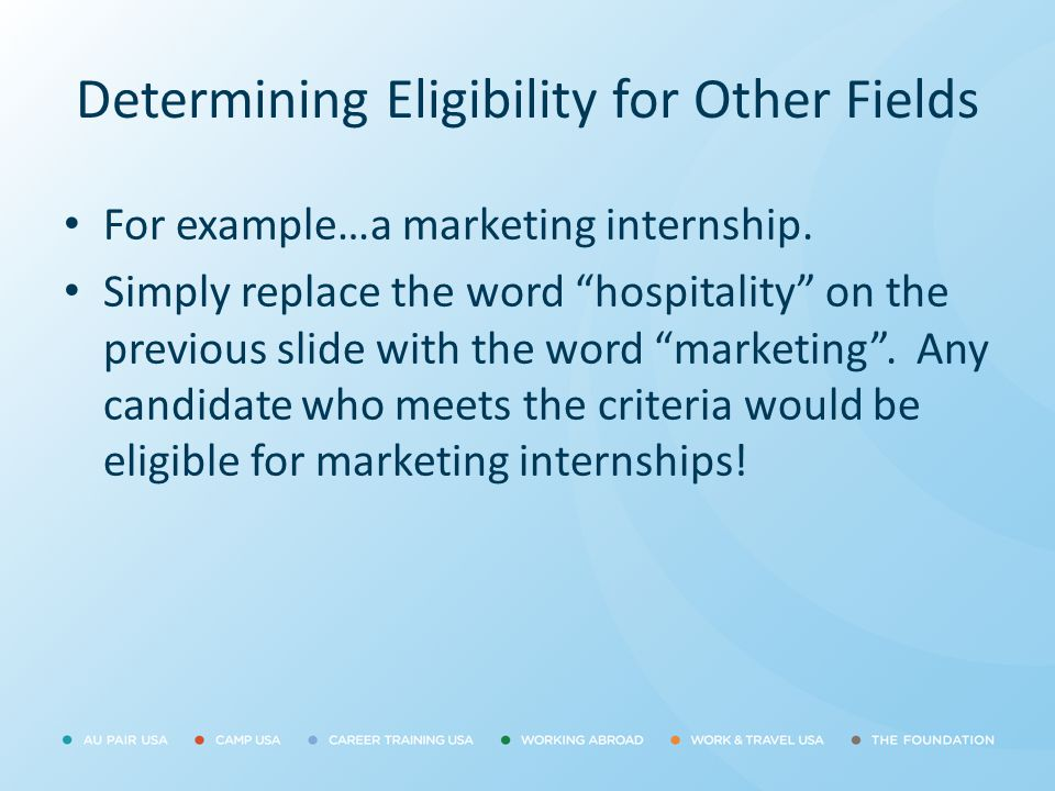 """Determining Eligibility for Other Fields For example…a marketing internship. Simply replace the word """"hospitality"""" on the previous slide with the word"""
