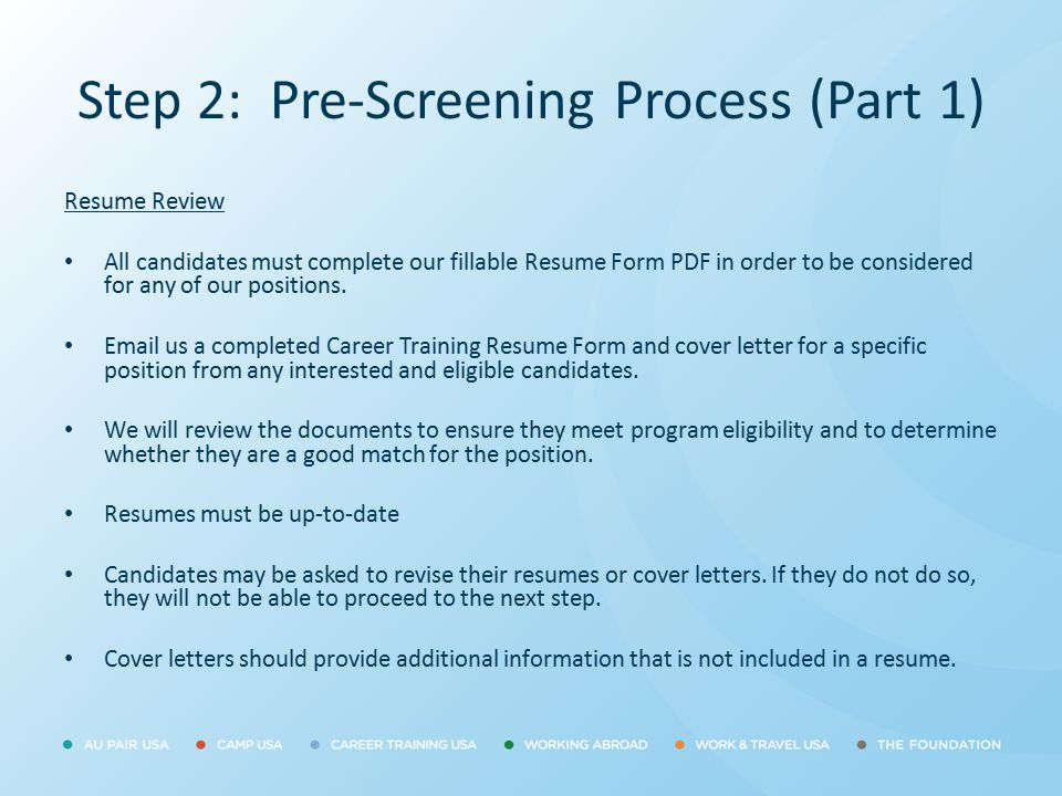 Step 2: Pre-Screening Process (Part 1) Resume Review All candidates must complete our fillable Resume Form PDF in order to be considered for any of ou