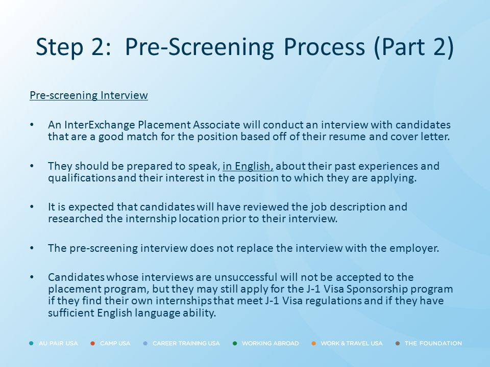 Step 2: Pre-Screening Process (Part 2) Pre-screening Interview An InterExchange Placement Associate will conduct an interview with candidates that are
