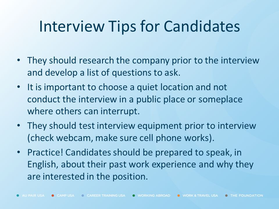 Interview Tips for Candidates They should research the company prior to the interview and develop a list of questions to ask. It is important to choos