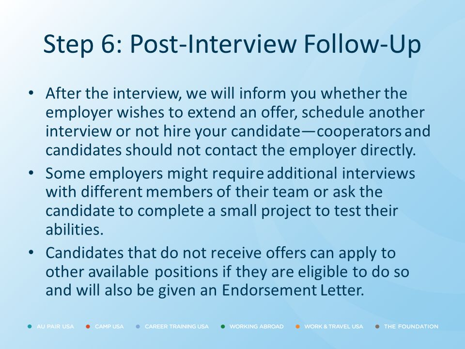 Step 6: Post-Interview Follow-Up After the interview, we will inform you whether the employer wishes to extend an offer, schedule another interview or