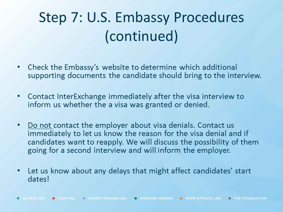 Step 7: U.S. Embassy Procedures (continued) Check the Embassy's website to determine which additional supporting documents the candidate should bring