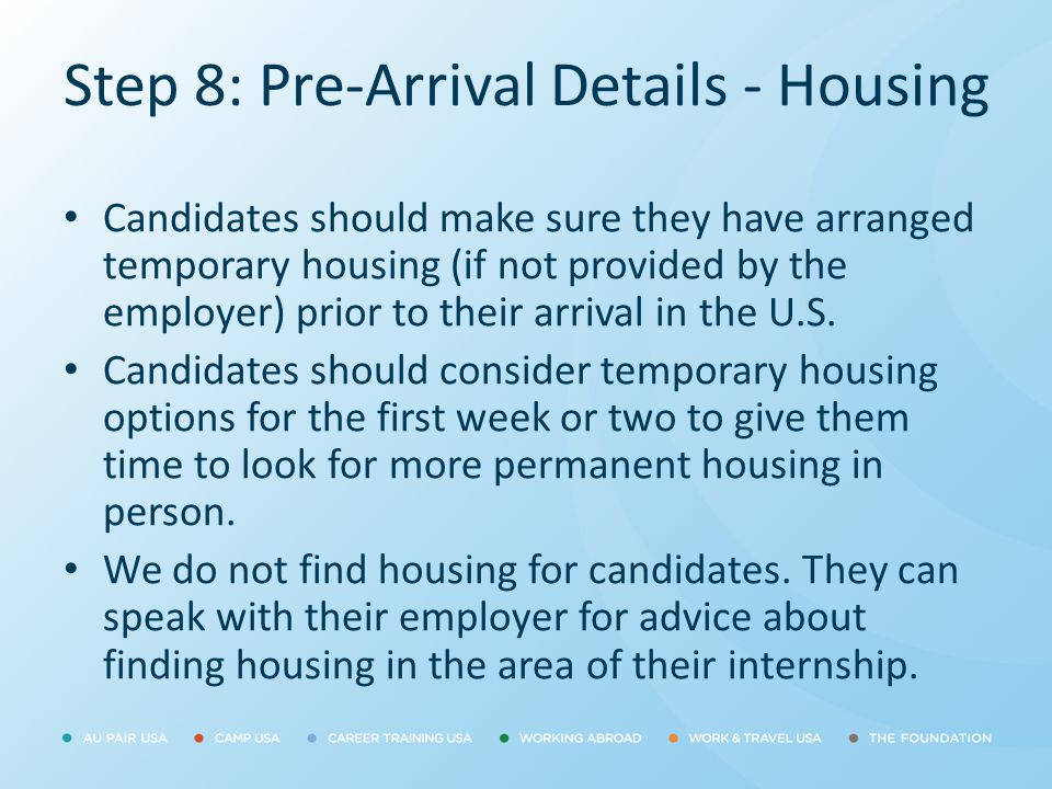 Step 8: Pre-Arrival Details - Housing Candidates should make sure they have arranged temporary housing (if not provided by the employer) prior to thei