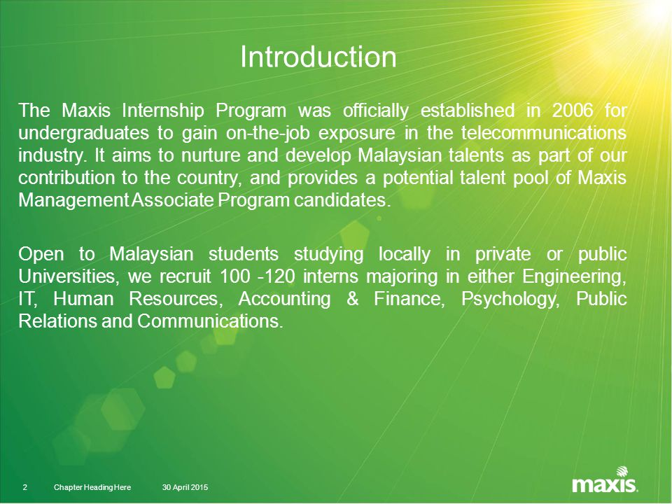 30 April 2015Chapter Heading Here2 Introduction The Maxis Internship Program was officially established in 2006 for undergraduates to gain on-the-job