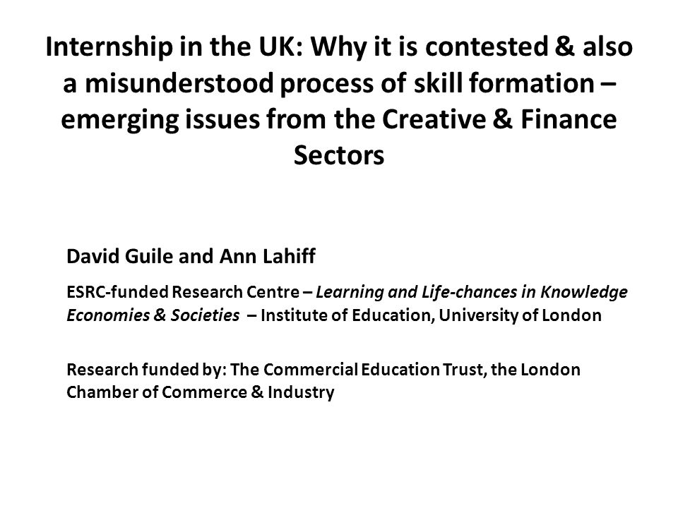 Internship in the UK: Why it is contested & also a misunderstood process of skill formation – emerging issues from the Creative & Finance Sectors David Guile and Ann Lahiff ESRC-funded Research Centre – Learning and Life-chances in Knowledge Economies & Societies – Institute of Education, University of London Research funded by: The Commercial Education Trust, the London Chamber of Commerce & Industry