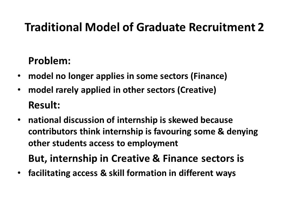 Traditional Model of Graduate Recruitment 2 Problem: model no longer applies in some sectors (Finance) model rarely applied in other sectors (Creative) Result: national discussion of internship is skewed because contributors think internship is favouring some & denying other students access to employment But, internship in Creative & Finance sectors is facilitating access & skill formation in different ways