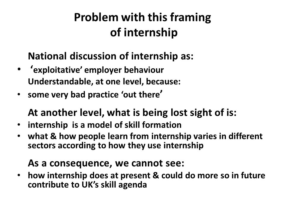 Problem with this framing of internship National discussion of internship as: ' exploitative' employer behaviour Understandable, at one level, because: some very bad practice 'out there ' At another level, what is being lost sight of is: internship is a model of skill formation what & how people learn from internship varies in different sectors according to how they use internship As a consequence, we cannot see: how internship does at present & could do more so in future contribute to UK's skill agenda