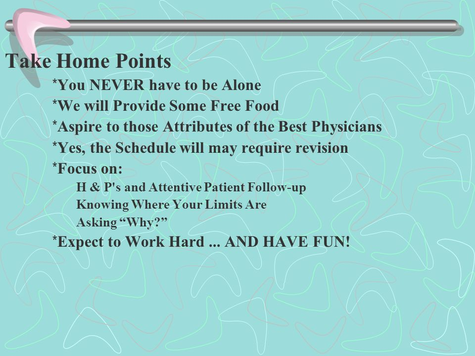 Take Home Points * You NEVER have to be Alone * We will Provide Some Free Food * Aspire to those Attributes of the Best Physicians * Yes, the Schedule will may require revision * Focus on: H & P s and Attentive Patient Follow-up Knowing Where Your Limits Are Asking Why * Expect to Work Hard...