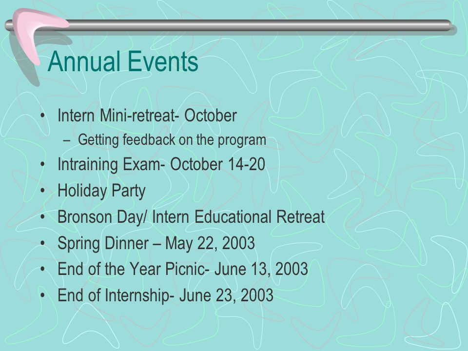 Annual Events Intern Mini-retreat- October –Getting feedback on the program Intraining Exam- October 14-20 Holiday Party Bronson Day/ Intern Educational Retreat Spring Dinner – May 22, 2003 End of the Year Picnic- June 13, 2003 End of Internship- June 23, 2003