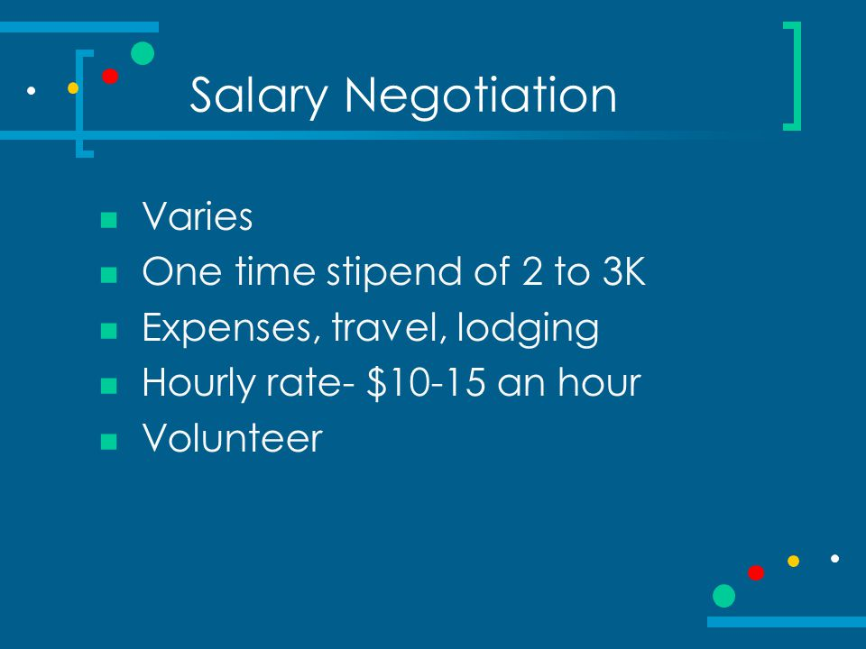 Salary Negotiation Varies One time stipend of 2 to 3K Expenses, travel, lodging Hourly rate- $10-15 an hour Volunteer