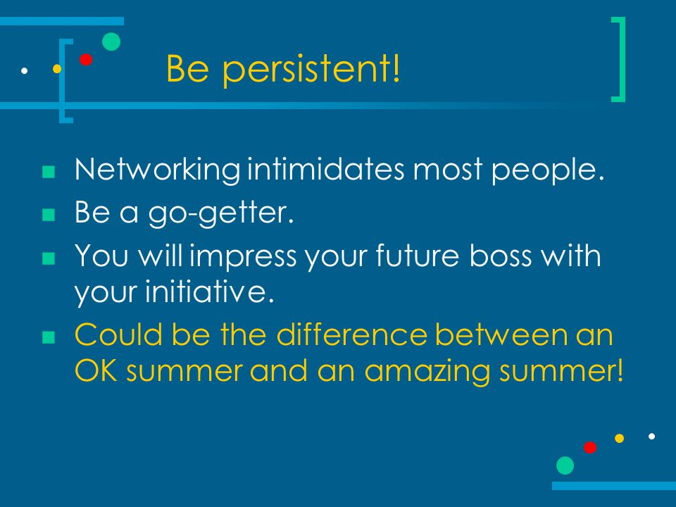 Be persistent. Networking intimidates most people.