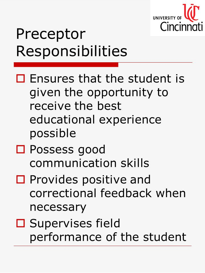 Preceptor Responsibilities  Ensures that the student is given the opportunity to receive the best educational experience possible  Possess good communication skills  Provides positive and correctional feedback when necessary  Supervises field performance of the student