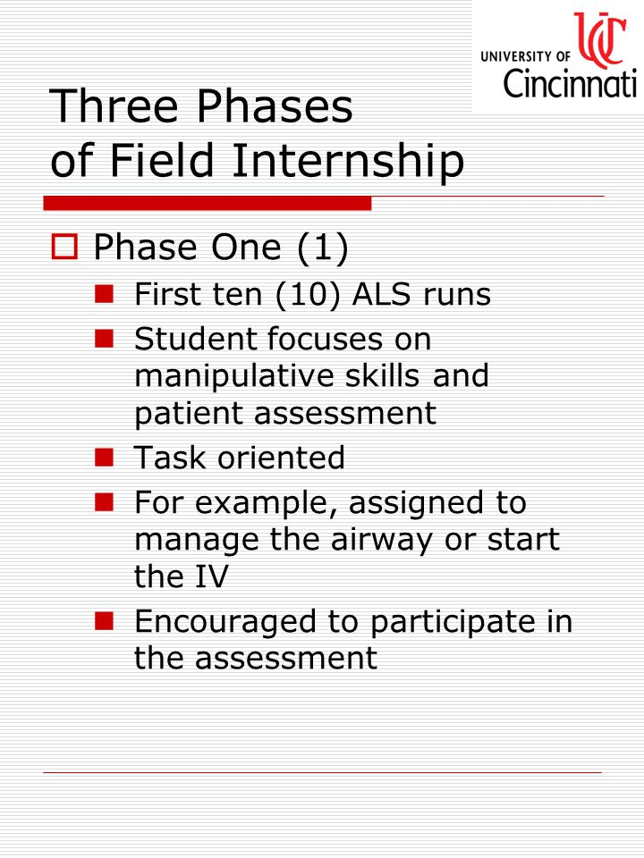 Three Phases of Field Internship  Phase One (1) First ten (10) ALS runs Student focuses on manipulative skills and patient assessment Task oriented For example, assigned to manage the airway or start the IV Encouraged to participate in the assessment