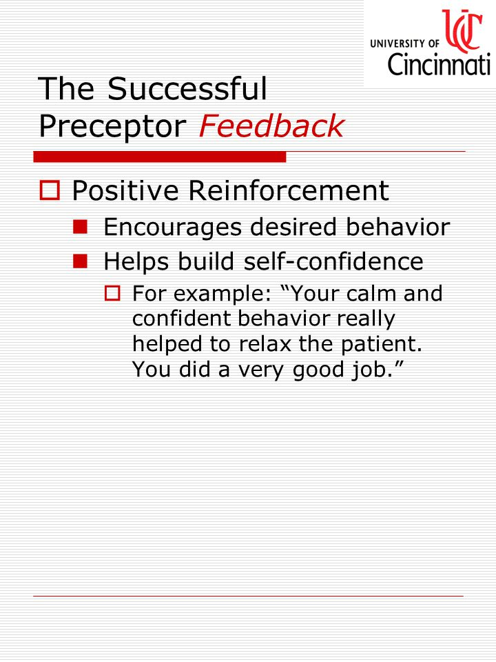 The Successful Preceptor Feedback  Positive Reinforcement Encourages desired behavior Helps build self-confidence  For example: Your calm and confident behavior really helped to relax the patient.