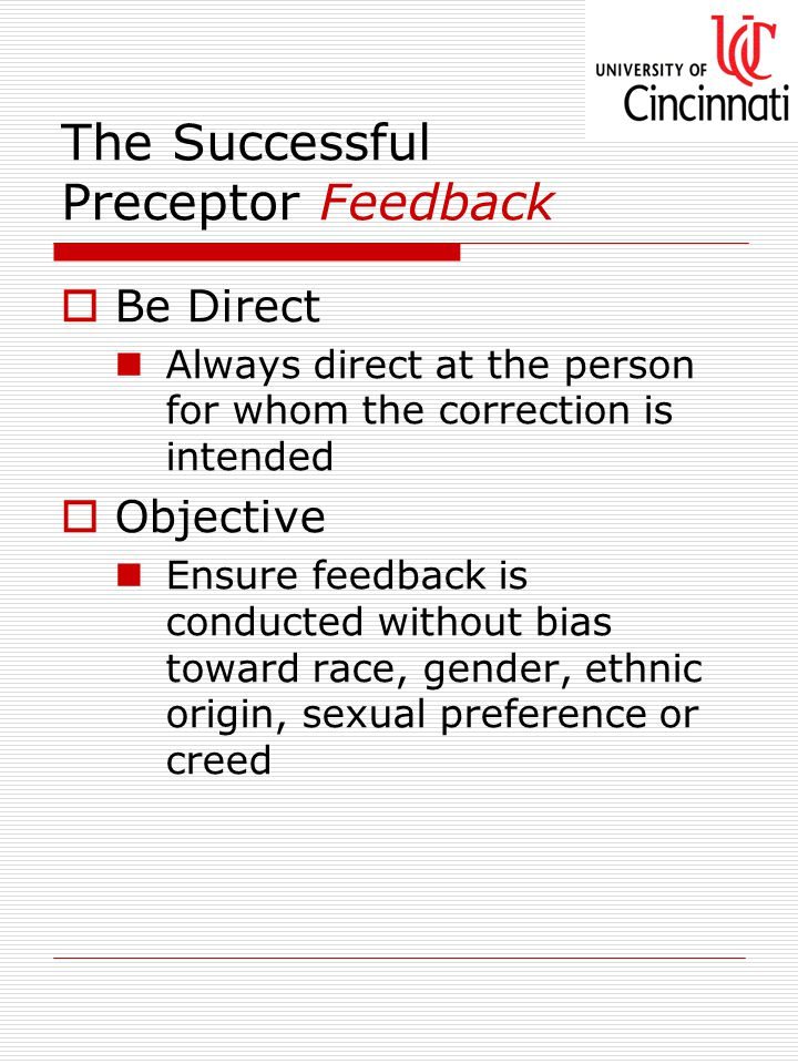 The Successful Preceptor Feedback  Be Direct Always direct at the person for whom the correction is intended  Objective Ensure feedback is conducted without bias toward race, gender, ethnic origin, sexual preference or creed