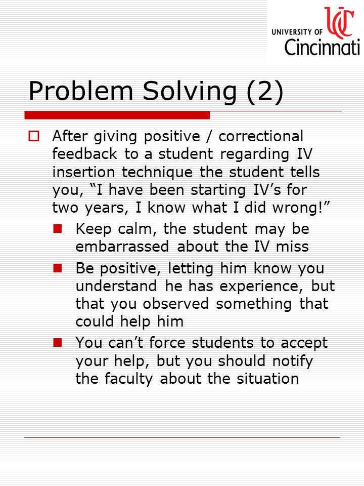 Problem Solving (2)  After giving positive / correctional feedback to a student regarding IV insertion technique the student tells you, I have been starting IV's for two years, I know what I did wrong! Keep calm, the student may be embarrassed about the IV miss Be positive, letting him know you understand he has experience, but that you observed something that could help him You can't force students to accept your help, but you should notify the faculty about the situation