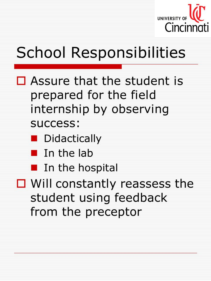 School Responsibilities  Assure that the student is prepared for the field internship by observing success: Didactically In the lab In the hospital  Will constantly reassess the student using feedback from the preceptor