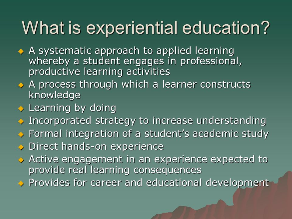 What is experiential education?  A systematic approach to applied learning whereby a student engages in professional, productive learning activities