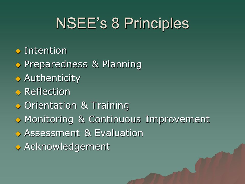 NSEE's 8 Principles  Intention  Preparedness & Planning  Authenticity  Reflection  Orientation & Training  Monitoring & Continuous Improvement  Assessment & Evaluation  Acknowledgement