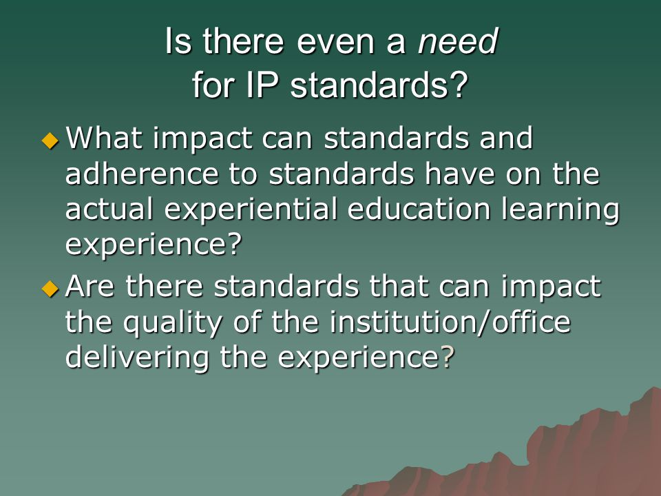 Is there even a need for IP standards?  What impact can standards and adherence to standards have on the actual experiential education learning exper