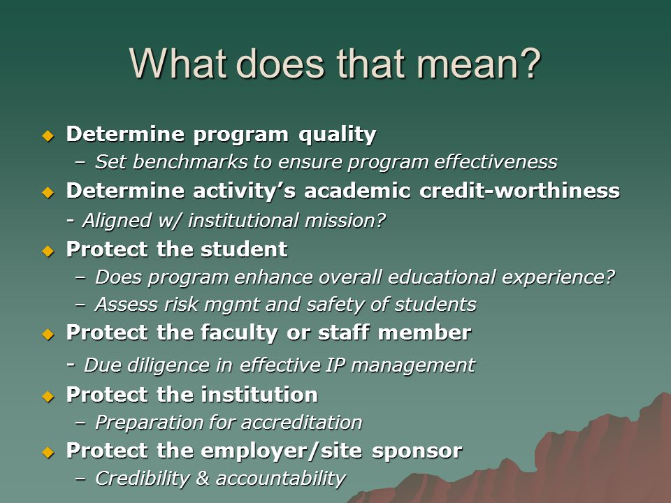 What does that mean?  Determine program quality –Set benchmarks to ensure program effectiveness  Determine activity's academic credit-worthiness - A