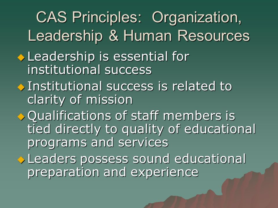 CAS Principles: Organization, Leadership & Human Resources  Leadership is essential for institutional success  Institutional success is related to clarity of mission  Qualifications of staff members is tied directly to quality of educational programs and services  Leaders possess sound educational preparation and experience