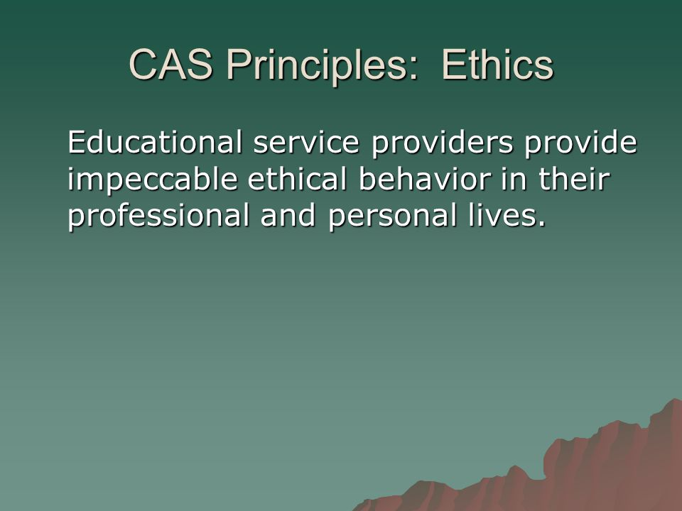 CAS Principles: Ethics Educational service providers provide impeccable ethical behavior in their professional and personal lives.