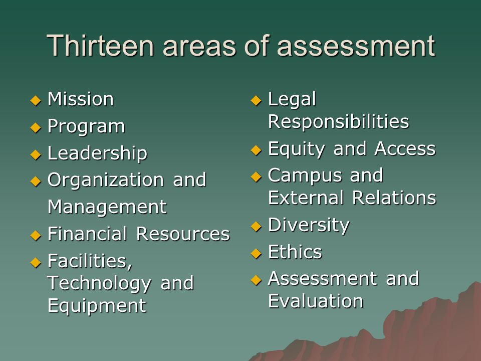 Thirteen areas of assessment  Mission  Program  Leadership  Organization and Management  Financial Resources  Facilities, Technology and Equipment  Legal Responsibilities  Equity and Access  Campus and External Relations  Diversity  Ethics  Assessment and Evaluation
