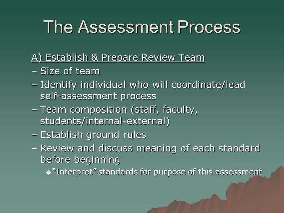 The Assessment Process A) Establish & Prepare Review Team –Size of team –Identify individual who will coordinate/lead self-assessment process –Team composition (staff, faculty, students/internal-external) –Establish ground rules –Review and discuss meaning of each standard before beginning  Interpret standards for purpose of this assessment