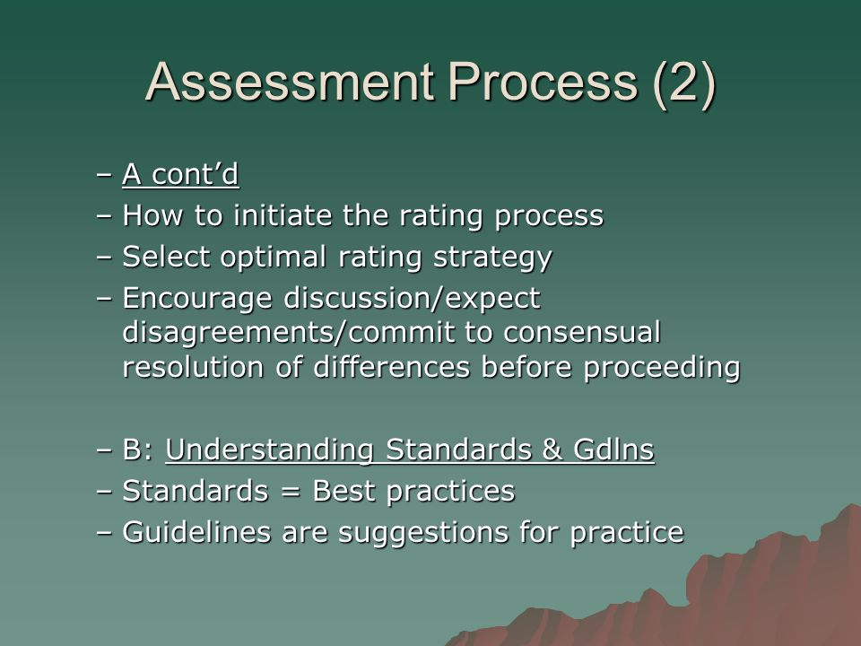 Assessment Process (2) –A cont'd –How to initiate the rating process –Select optimal rating strategy –Encourage discussion/expect disagreements/commit to consensual resolution of differences before proceeding –B: Understanding Standards & Gdlns –Standards = Best practices –Guidelines are suggestions for practice