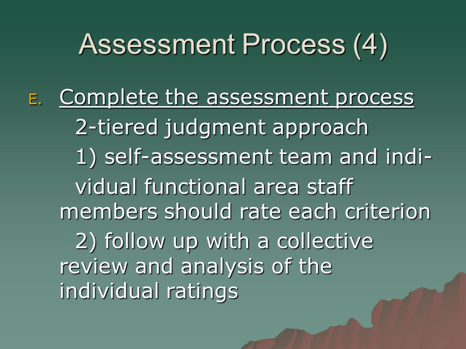 Assessment Process (4) E. Complete the assessment process 2-tiered judgment approach 1) self-assessment team and indi- vidual functional area staff me