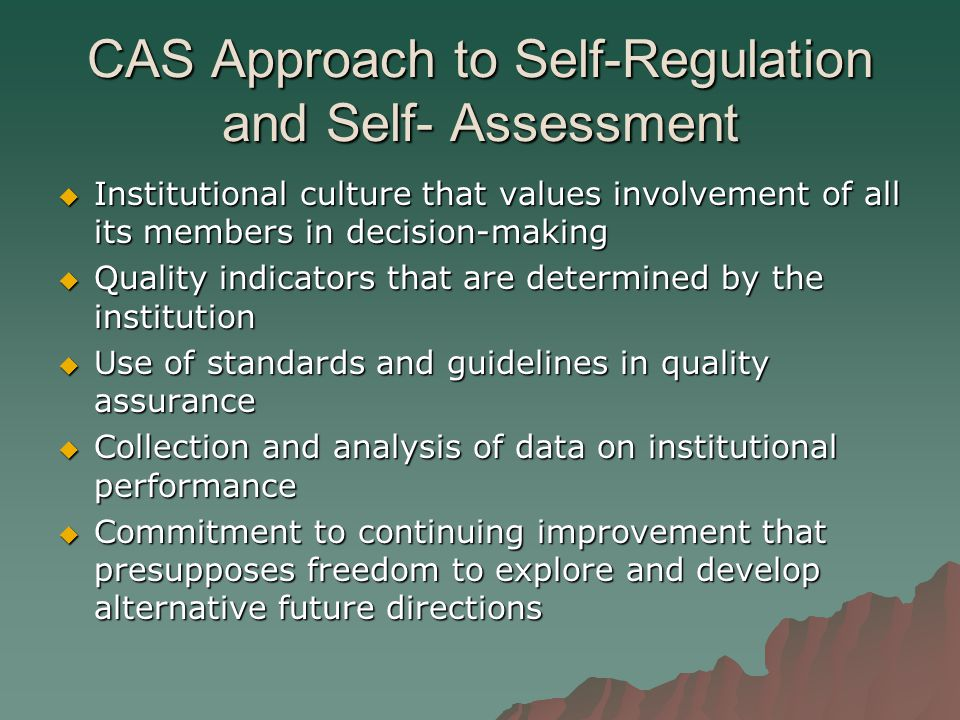 CAS Approach to Self-Regulation and Self- Assessment  Institutional culture that values involvement of all its members in decision-making  Quality indicators that are determined by the institution  Use of standards and guidelines in quality assurance  Collection and analysis of data on institutional performance  Commitment to continuing improvement that presupposes freedom to explore and develop alternative future directions