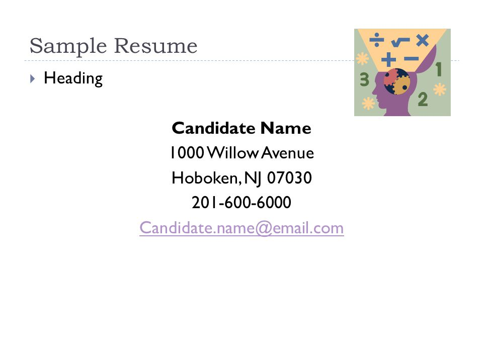 Sample Resume  Heading Candidate Name 1000 Willow Avenue Hoboken, NJ 07030 201-600-6000 Candidate.name@email.com