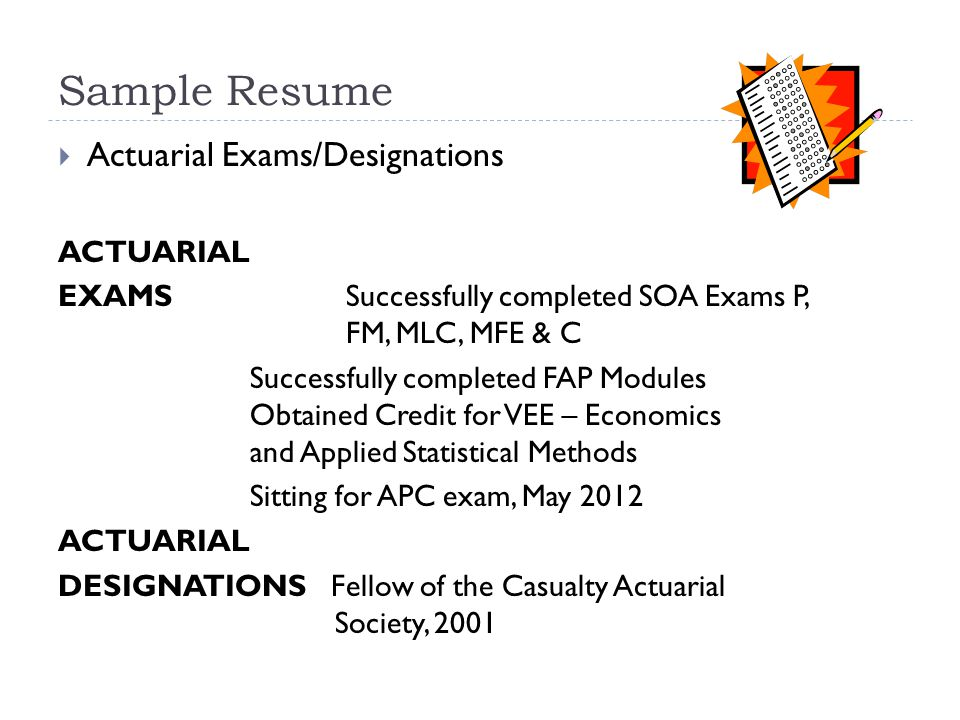 Sample Resume  Actuarial Exams/Designations ACTUARIAL EXAMSSuccessfully completed SOA Exams P, FM, MLC, MFE & C Successfully completed FAP Modules Obtained Credit for VEE – Economics and Applied Statistical Methods Sitting for APC exam, May 2012 ACTUARIAL DESIGNATIONS Fellow of the Casualty Actuarial Society, 2001