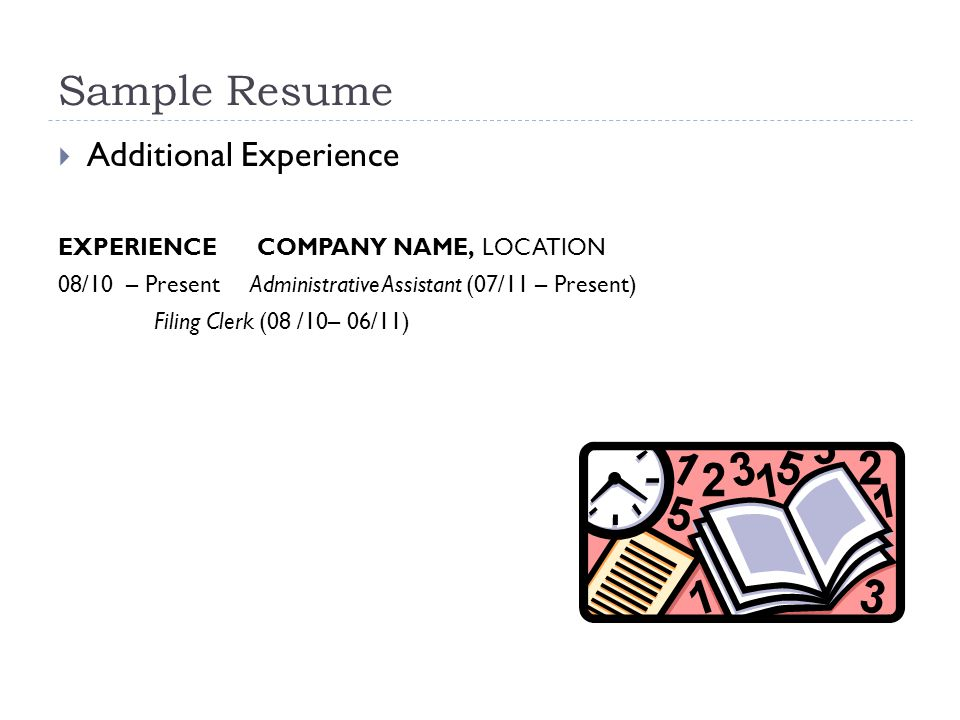 Sample Resume  Additional Experience EXPERIENCE COMPANY NAME, LOCATION 08/10 – PresentAdministrative Assistant (07/11 – Present) Filing Clerk (08 /10