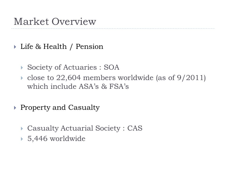  Life & Health / Pension  Society of Actuaries : SOA  close to 22,604 members worldwide (as of 9/2011) which include ASA's & FSA's  Property and Casualty  Casualty Actuarial Society : CAS  5,446 worldwide
