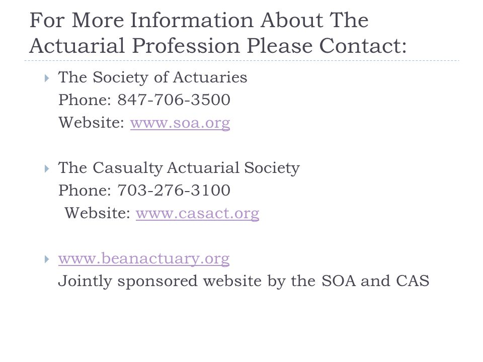 For More Information About The Actuarial Profession Please Contact:  The Society of Actuaries Phone: 847-706-3500 Website: www.soa.orgwww.soa.org  T