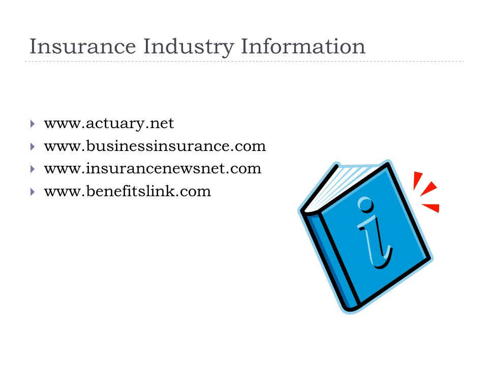 Insurance Industry Information  www.actuary.net  www.businessinsurance.com  www.insurancenewsnet.com  www.benefitslink.com