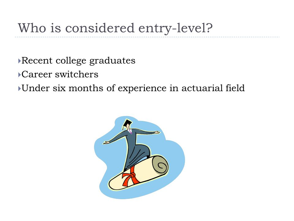 Who is considered entry-level?  Recent college graduates  Career switchers  Under six months of experience in actuarial field
