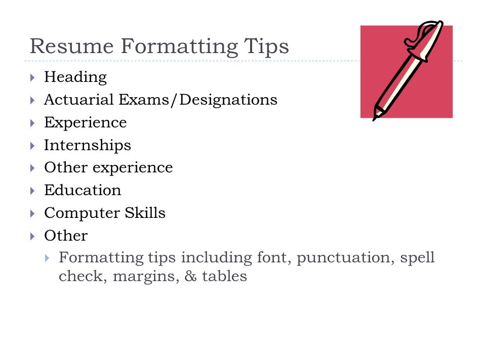 Resume Formatting Tips  Heading  Actuarial Exams/Designations  Experience  Internships  Other experience  Education  Computer Skills  Other  Formatting tips including font, punctuation, spell check, margins, & tables