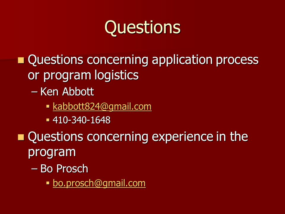 Questions Questions concerning application process or program logistics Questions concerning application process or program logistics –Ken Abbott  kabbott824@gmail.com kabbott824@gmail.com  410-340-1648 Questions concerning experience in the program Questions concerning experience in the program –Bo Prosch  bo.prosch@gmail.com bo.prosch@gmail.com